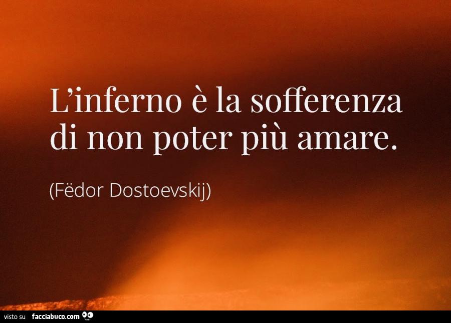 L'inferno è la sofferenza di non poter più amare. Fëdor Dostoevskij -  Facciabuco.com